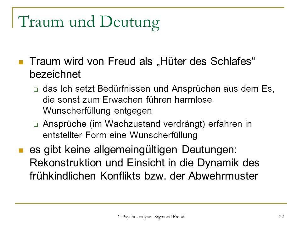 1. Psychoanalyse - Sigmund Freud 22 Traum und Deutung Traum wird von Freud als Hüter des Schlafes bezeichnet das Ich setzt Bedürfnissen und Ansprüchen