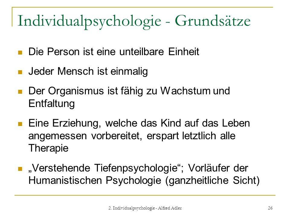 2. Individualpsychologie - Alfred Adler 26 Individualpsychologie - Grundsätze Die Person ist eine unteilbare Einheit Jeder Mensch ist einmalig Der Org