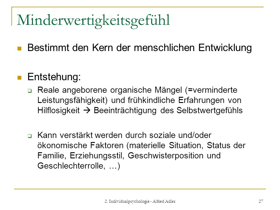 2. Individualpsychologie - Alfred Adler 27 Minderwertigkeitsgefühl Bestimmt den Kern der menschlichen Entwicklung Entstehung: Reale angeborene organis