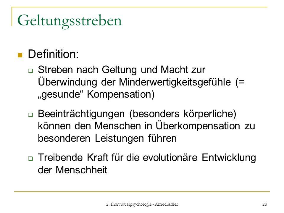 2. Individualpsychologie - Alfred Adler 28 Geltungsstreben Definition: Streben nach Geltung und Macht zur Überwindung der Minderwertigkeitsgefühle (=