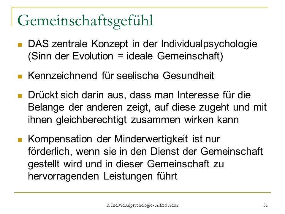 2. Individualpsychologie - Alfred Adler 31 Gemeinschaftsgefühl DAS zentrale Konzept in der Individualpsychologie (Sinn der Evolution = ideale Gemeinsc