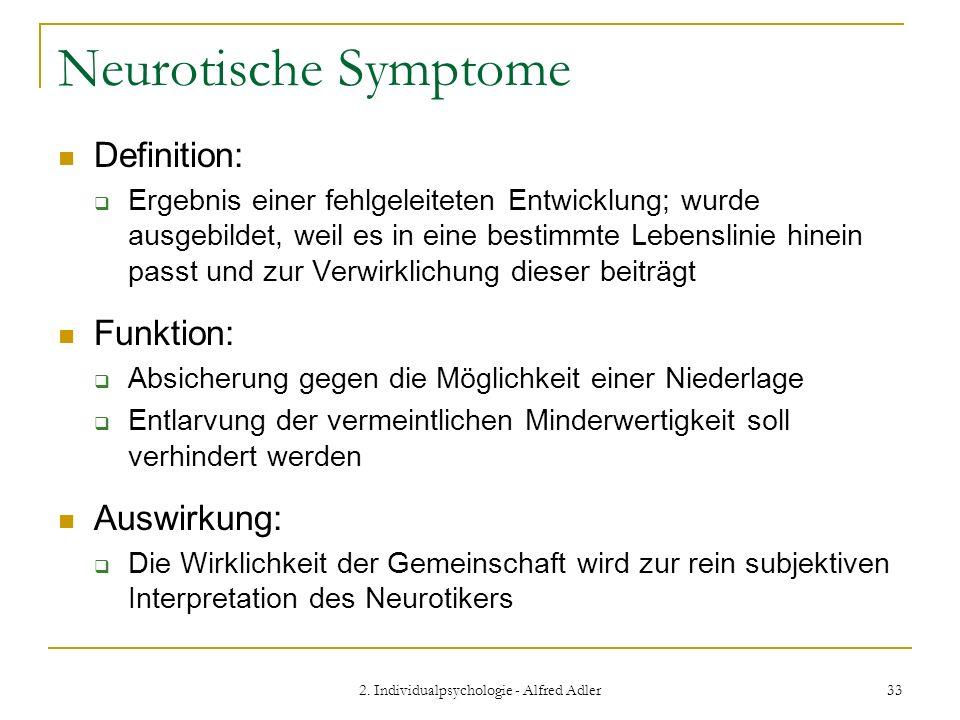 2. Individualpsychologie - Alfred Adler 33 Neurotische Symptome Definition: Ergebnis einer fehlgeleiteten Entwicklung; wurde ausgebildet, weil es in e