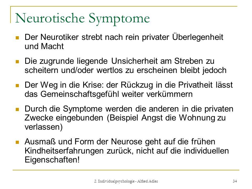 2. Individualpsychologie - Alfred Adler 34 Neurotische Symptome Der Neurotiker strebt nach rein privater Überlegenheit und Macht Die zugrunde liegende