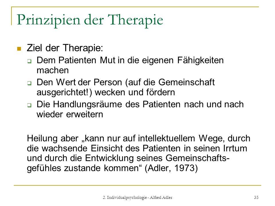2. Individualpsychologie - Alfred Adler 35 Prinzipien der Therapie Ziel der Therapie: Dem Patienten Mut in die eigenen Fähigkeiten machen Den Wert der