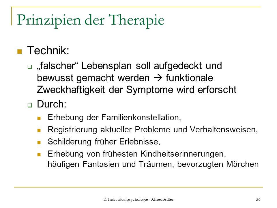 2. Individualpsychologie - Alfred Adler 36 Prinzipien der Therapie Technik: falscher Lebensplan soll aufgedeckt und bewusst gemacht werden funktionale