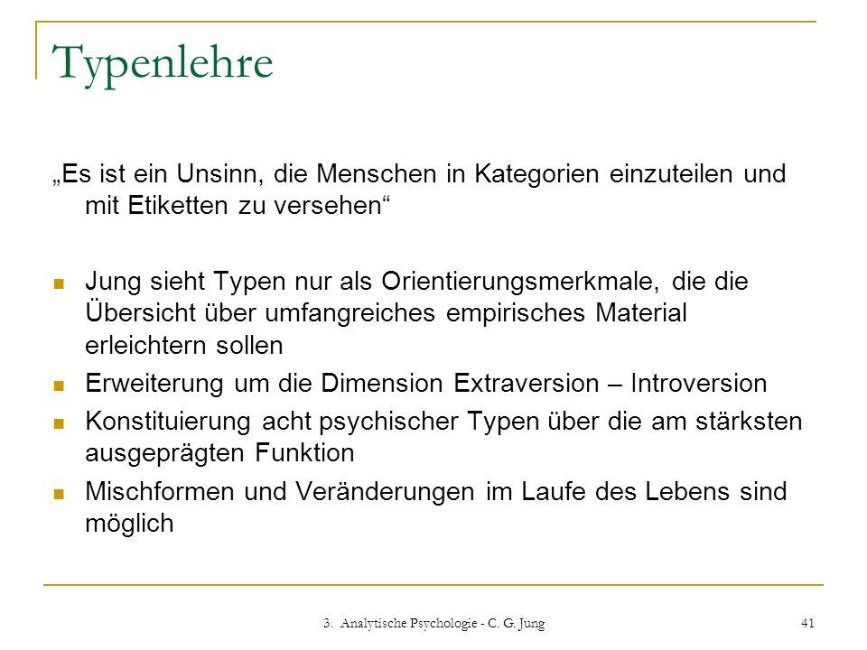 3. Analytische Psychologie - C. G. Jung 41 Typenlehre Es ist ein Unsinn, die Menschen in Kategorien einzuteilen und mit Etiketten zu versehen Jung sie
