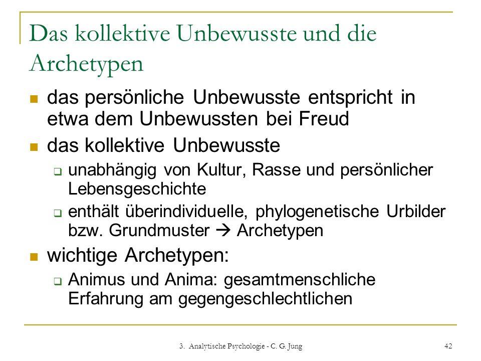 3. Analytische Psychologie - C. G. Jung 42 Das kollektive Unbewusste und die Archetypen das persönliche Unbewusste entspricht in etwa dem Unbewussten