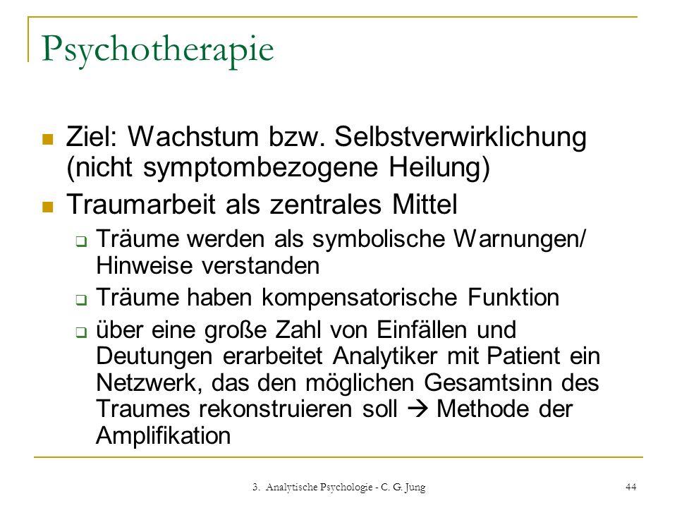 3. Analytische Psychologie - C. G. Jung 44 Psychotherapie Ziel: Wachstum bzw. Selbstverwirklichung (nicht symptombezogene Heilung) Traumarbeit als zen