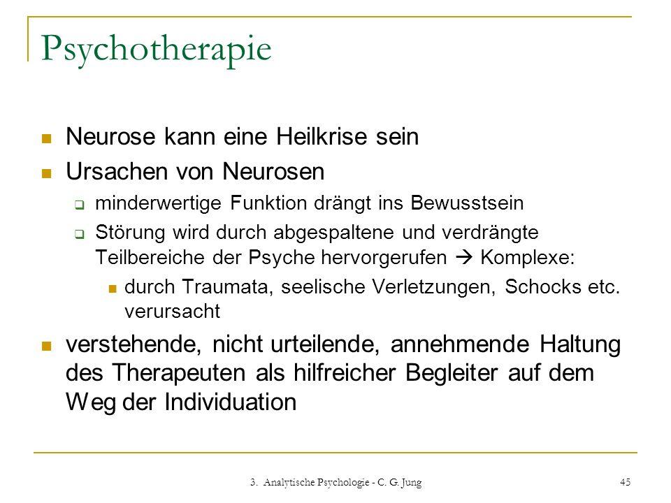 3. Analytische Psychologie - C. G. Jung 45 Psychotherapie Neurose kann eine Heilkrise sein Ursachen von Neurosen minderwertige Funktion drängt ins Bew