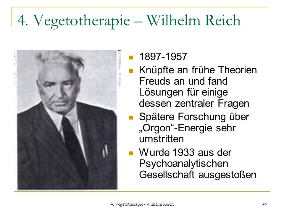 4. Vegetotherapie - Wilhelm Reich 46 4. Vegetotherapie – Wilhelm Reich 1897-1957 Knüpfte an frühe Theorien Freuds an und fand Lösungen für einige dess
