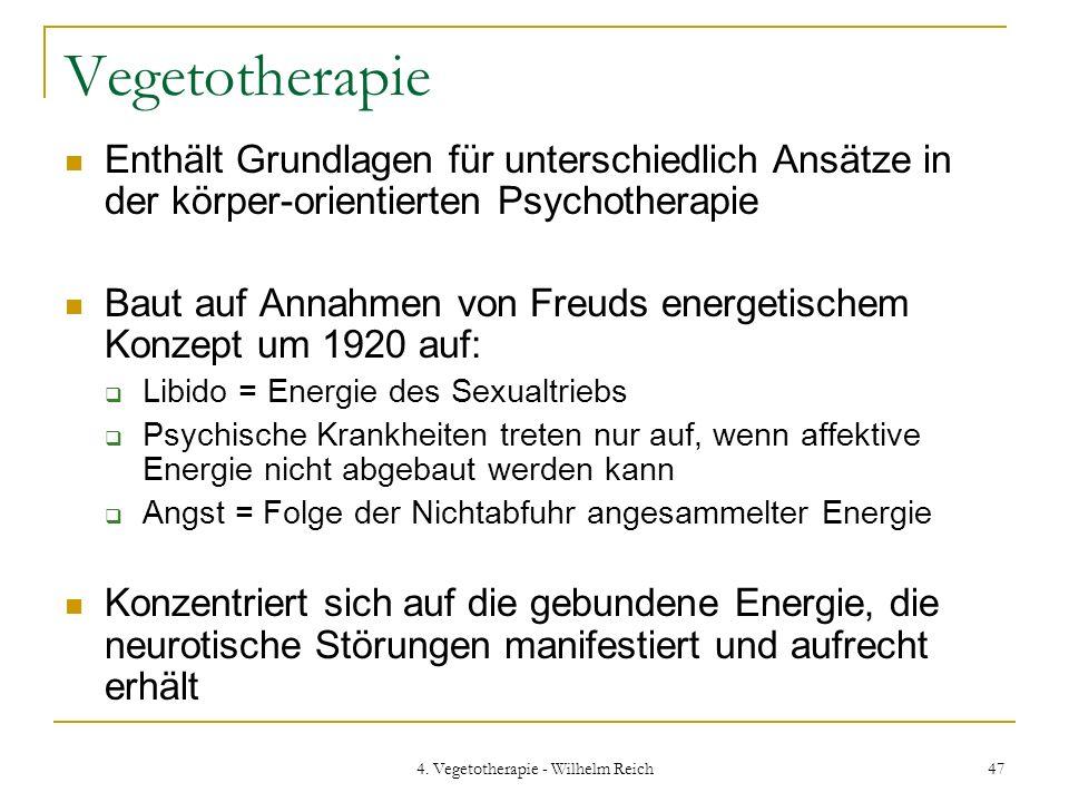 4. Vegetotherapie - Wilhelm Reich 47 Vegetotherapie Enthält Grundlagen für unterschiedlich Ansätze in der körper-orientierten Psychotherapie Baut auf