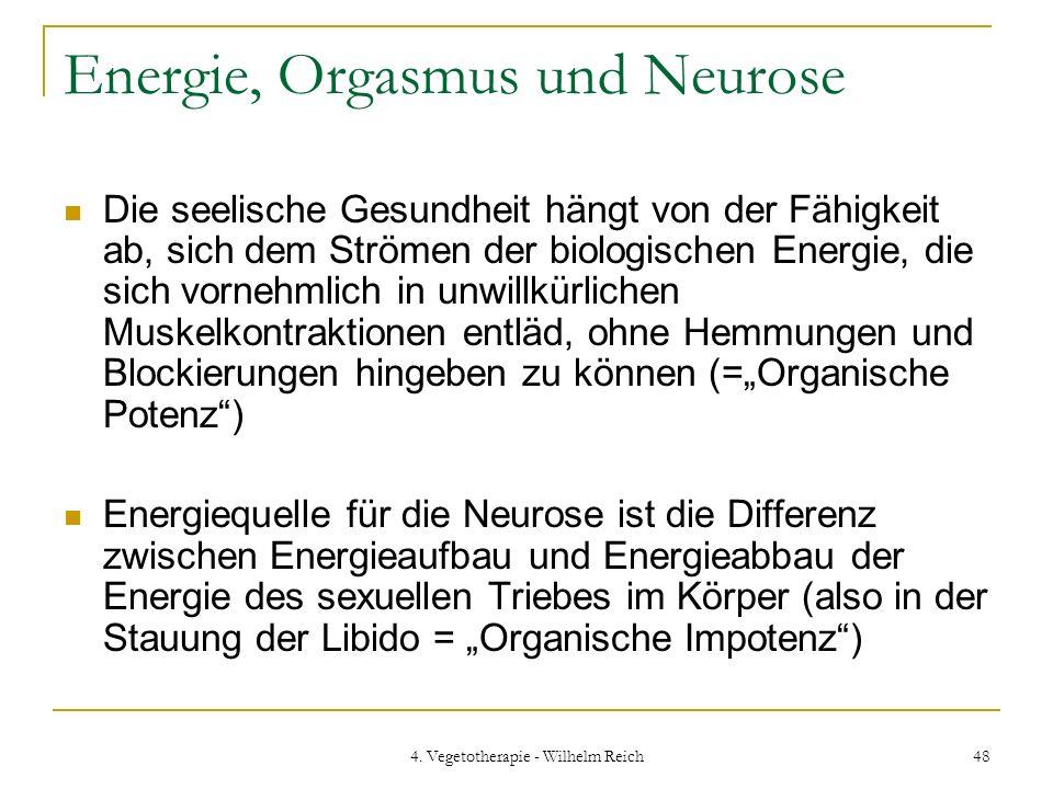 4. Vegetotherapie - Wilhelm Reich 48 Energie, Orgasmus und Neurose Die seelische Gesundheit hängt von der Fähigkeit ab, sich dem Strömen der biologisc