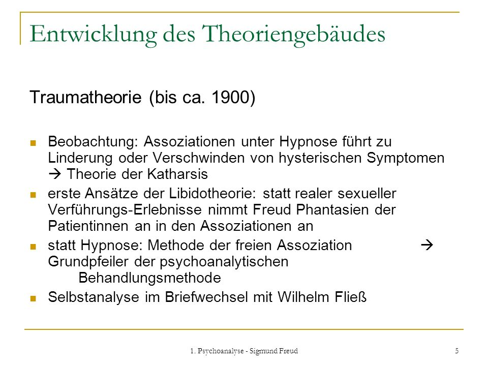 1. Psychoanalyse - Sigmund Freud 5 Entwicklung des Theoriengebäudes Traumatheorie (bis ca. 1900) Beobachtung: Assoziationen unter Hypnose führt zu Lin