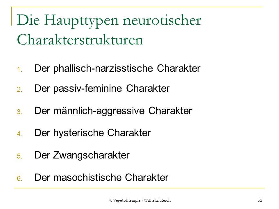 4. Vegetotherapie - Wilhelm Reich 52 Die Haupttypen neurotischer Charakterstrukturen 1. Der phallisch-narzisstische Charakter 2. Der passiv-feminine C