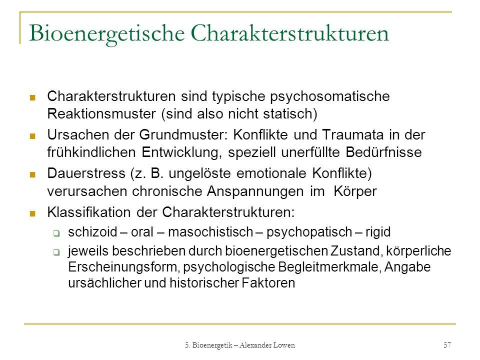 5. Bioenergetik – Alexander Lowen 57 Bioenergetische Charakterstrukturen Charakterstrukturen sind typische psychosomatische Reaktionsmuster (sind also