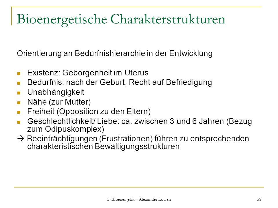 5. Bioenergetik – Alexander Lowen 58 Bioenergetische Charakterstrukturen Orientierung an Bedürfnishierarchie in der Entwicklung Existenz: Geborgenheit