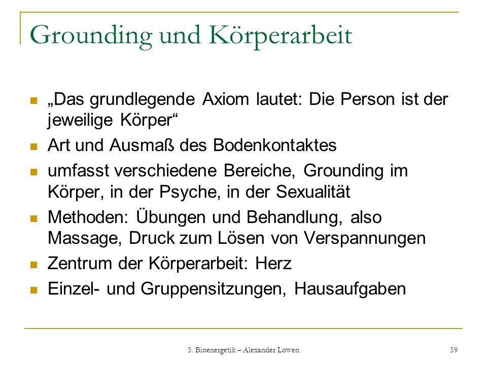 5. Bioenergetik – Alexander Lowen 59 Grounding und Körperarbeit Das grundlegende Axiom lautet: Die Person ist der jeweilige Körper Art und Ausmaß des