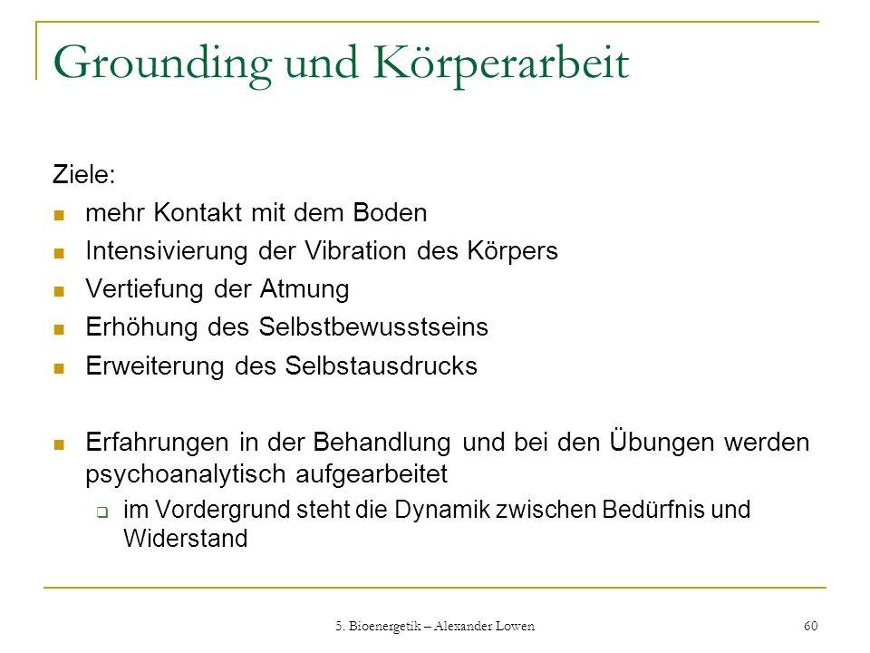 5. Bioenergetik – Alexander Lowen 60 Grounding und Körperarbeit Ziele: mehr Kontakt mit dem Boden Intensivierung der Vibration des Körpers Vertiefung