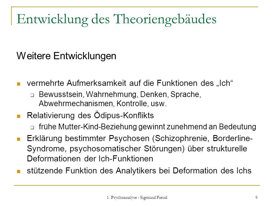 1. Psychoanalyse - Sigmund Freud 9 Entwicklung des Theoriengebäudes Weitere Entwicklungen vermehrte Aufmerksamkeit auf die Funktionen des Ich Bewussts