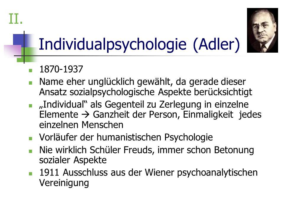 Individualpsychologie (Adler) 1870-1937 Name eher unglücklich gewählt, da gerade dieser Ansatz sozialpsychologische Aspekte berücksichtigt Individual