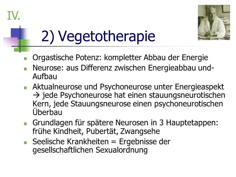 2) Vegetotherapie Orgastische Potenz: kompletter Abbau der Energie Neurose: aus Differenz zwischen Energieabbau und- Aufbau Aktualneurose und Psychone
