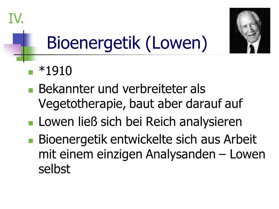 Bioenergetik (Lowen) *1910 Bekannter und verbreiteter als Vegetotherapie, baut aber darauf auf Lowen ließ sich bei Reich analysieren Bioenergetik entw