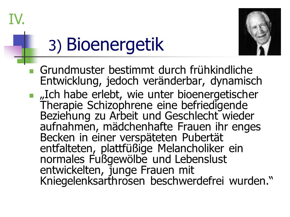 3) Bioenergetik Grundmuster bestimmt durch frühkindliche Entwicklung, jedoch veränderbar, dynamisch Ich habe erlebt, wie unter bioenergetischer Therap