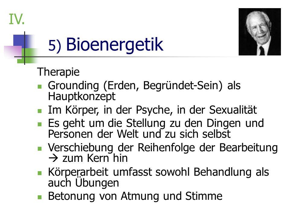5) Bioenergetik IV. Therapie Grounding (Erden, Begründet-Sein) als Hauptkonzept Im Körper, in der Psyche, in der Sexualität Es geht um die Stellung zu