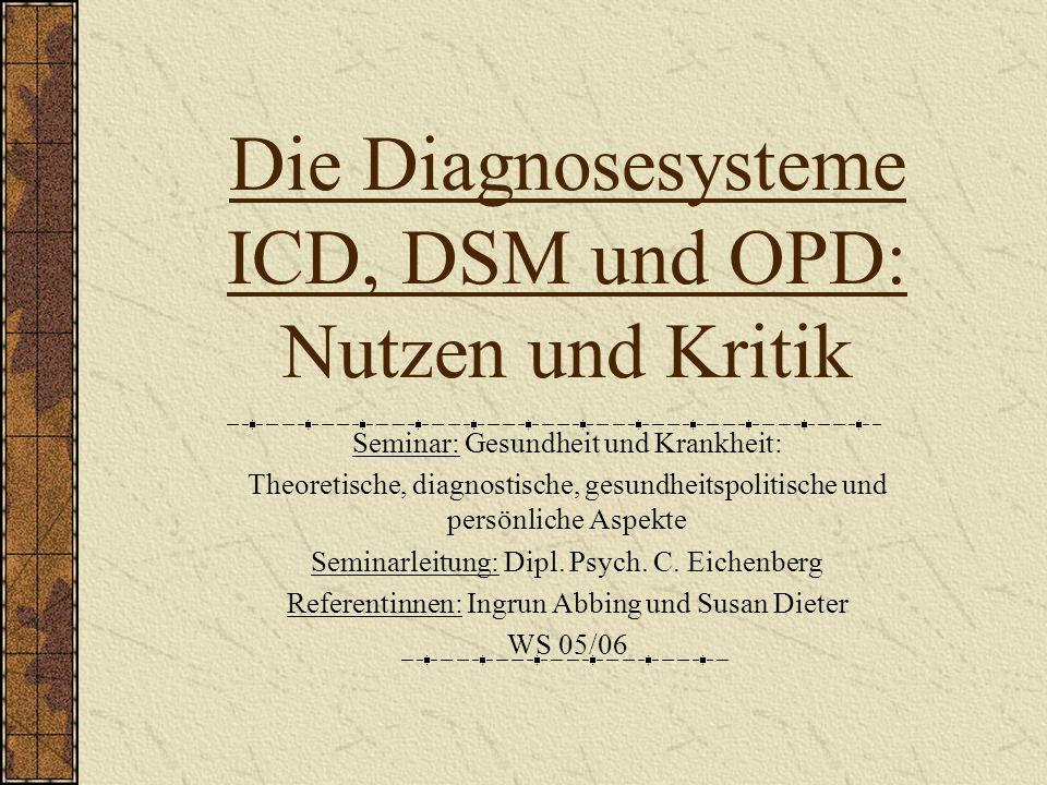 Die Diagnosesysteme ICD, DSM und OPD: Nutzen und Kritik Seminar: Gesundheit und Krankheit: Theoretische, diagnostische, gesundheitspolitische und persönliche Aspekte Seminarleitung: Dipl.