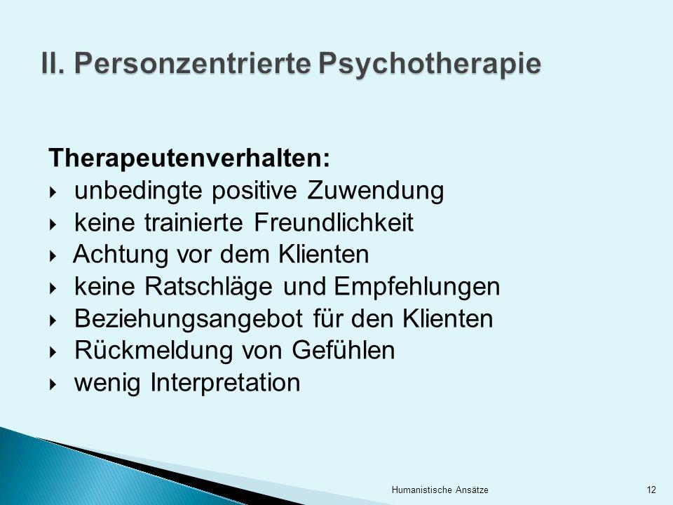 II. Personzentrierte Psychotherapie Therapeutenverhalten: unbedingte positive Zuwendung keine trainierte Freundlichkeit Achtung vor dem Klienten keine