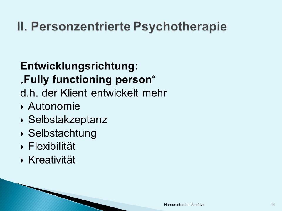 II. Personzentrierte Psychotherapie Entwicklungsrichtung: Fully functioning person d.h. der Klient entwickelt mehr Autonomie Selbstakzeptanz Selbstach