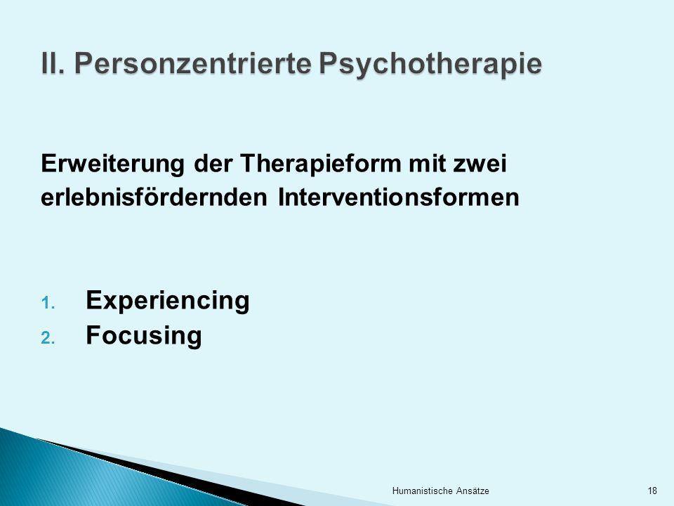 Erweiterung der Therapieform mit zwei erlebnisfördernden Interventionsformen 1. Experiencing 2. Focusing 18Humanistische Ansätze