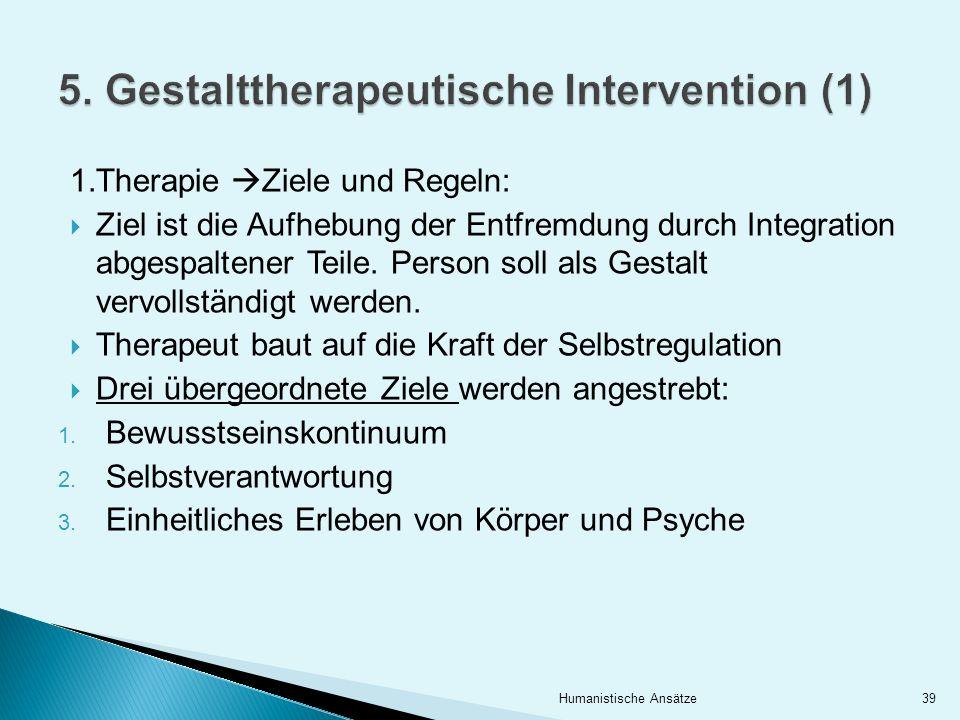 1.Therapie Ziele und Regeln: Ziel ist die Aufhebung der Entfremdung durch Integration abgespaltener Teile. Person soll als Gestalt vervollständigt wer