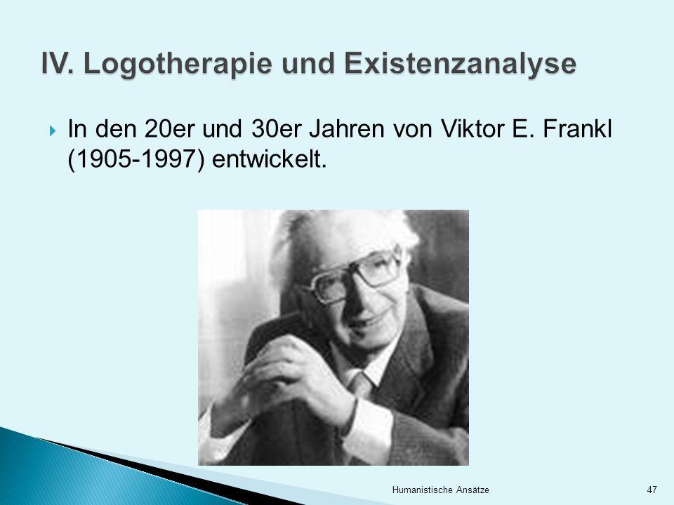 In den 20er und 30er Jahren von Viktor E. Frankl (1905-1997) entwickelt. 47Humanistische Ansätze