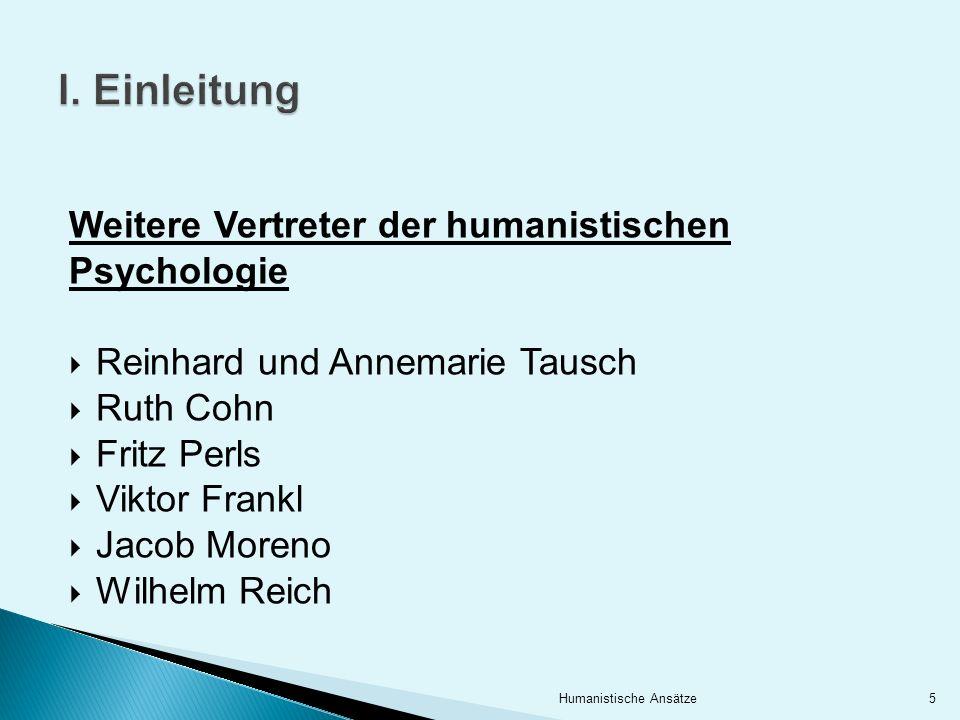 I. Einleitung Weitere Vertreter der humanistischen Psychologie Reinhard und Annemarie Tausch Ruth Cohn Fritz Perls Viktor Frankl Jacob Moreno Wilhelm