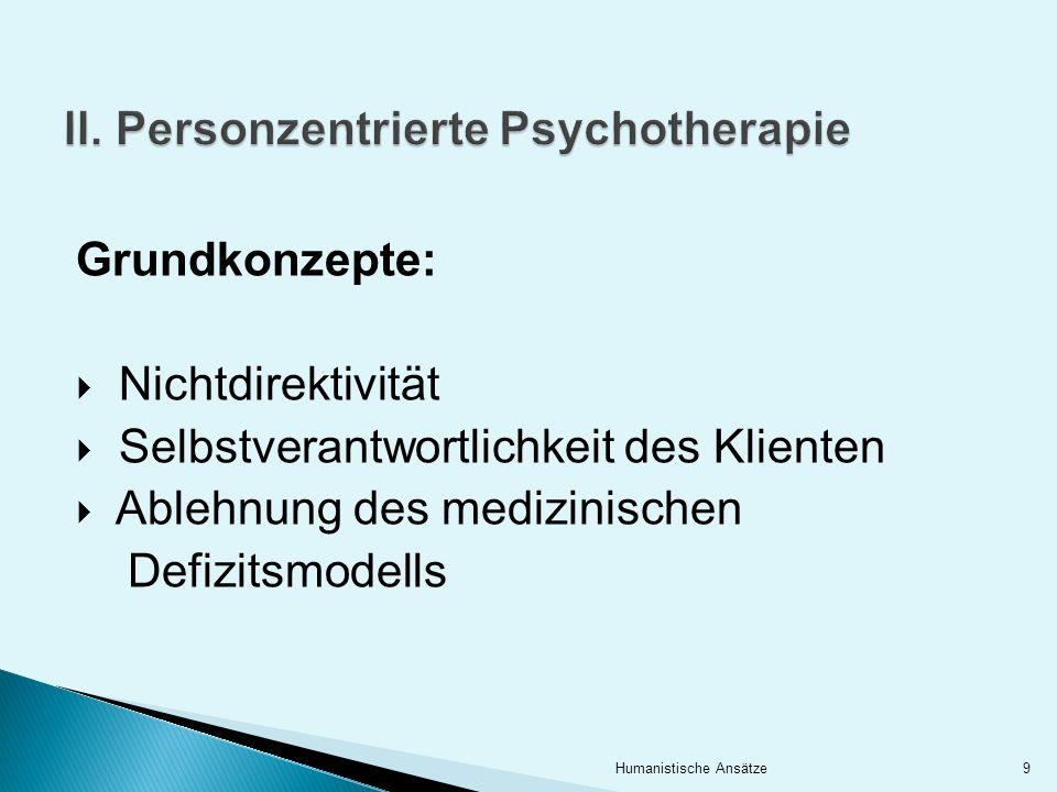 II. Personzentrierte Psychotherapie Grundkonzepte: Nichtdirektivität Selbstverantwortlichkeit des Klienten Ablehnung des medizinischen Defizitsmodells