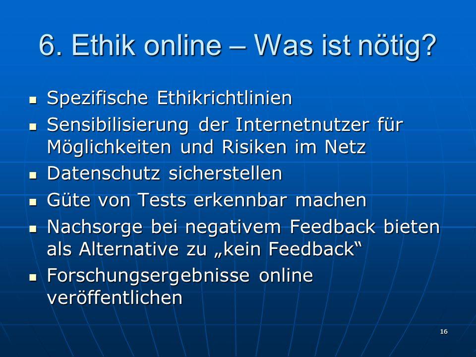 16 6. Ethik online – Was ist nötig? Spezifische Ethikrichtlinien Spezifische Ethikrichtlinien Sensibilisierung der Internetnutzer für Möglichkeiten un