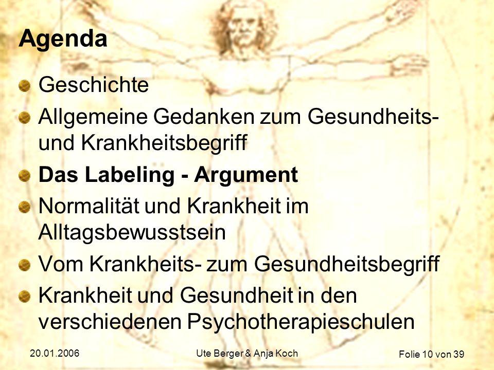 Folie 10 von 39 20.01.2006Ute Berger & Anja Koch Agenda Geschichte Allgemeine Gedanken zum Gesundheits- und Krankheitsbegriff Das Labeling - Argument