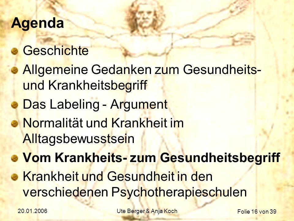 Folie 16 von 39 20.01.2006Ute Berger & Anja Koch Agenda Geschichte Allgemeine Gedanken zum Gesundheits- und Krankheitsbegriff Das Labeling - Argument