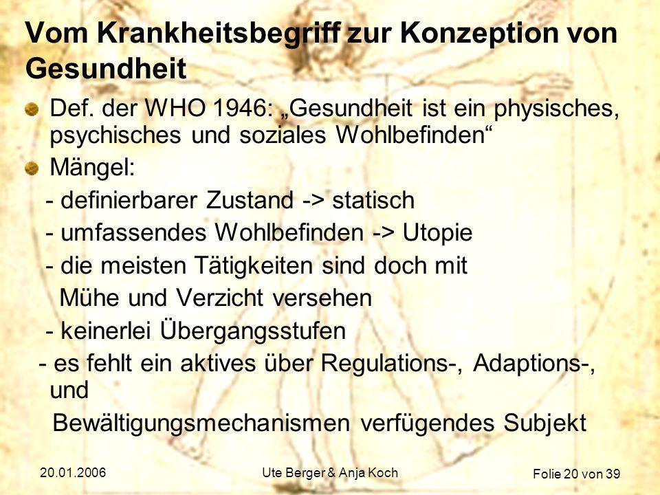 Folie 20 von 39 20.01.2006Ute Berger & Anja Koch Vom Krankheitsbegriff zur Konzeption von Gesundheit Def. der WHO 1946: Gesundheit ist ein physisches,