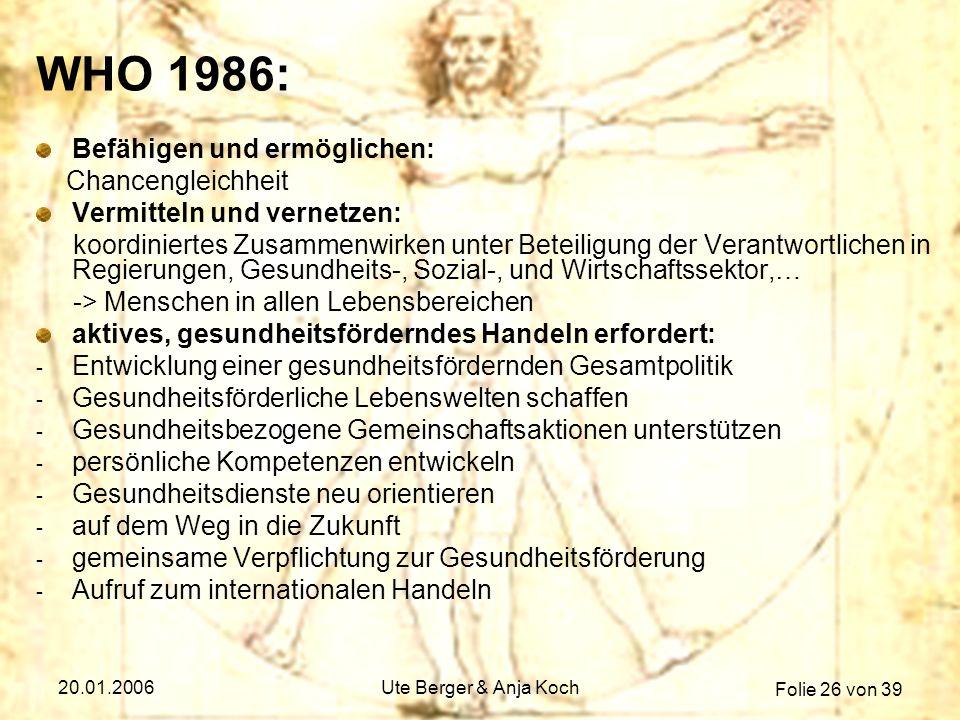 Folie 26 von 39 20.01.2006Ute Berger & Anja Koch WHO 1986: Befähigen und ermöglichen: Chancengleichheit Vermitteln und vernetzen: koordiniertes Zusamm
