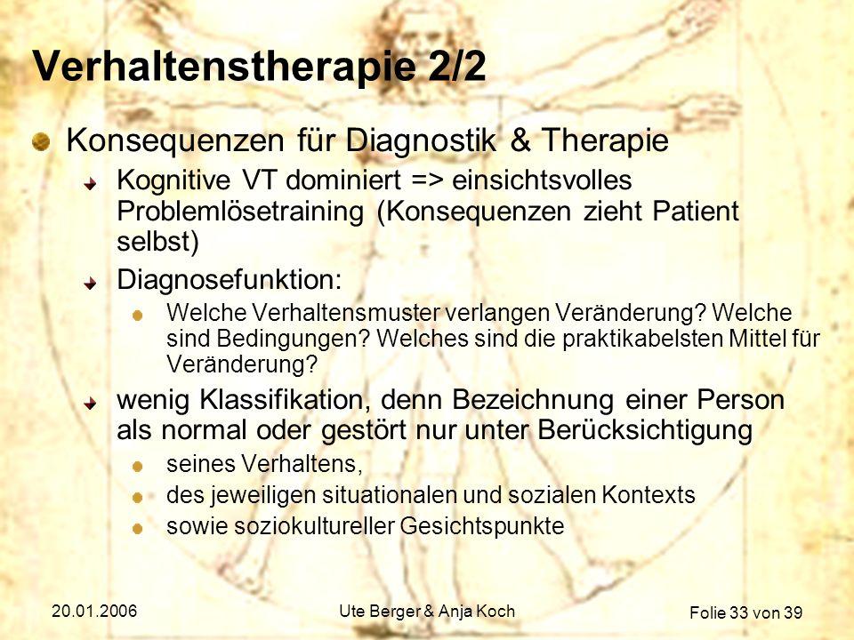Folie 33 von 39 20.01.2006Ute Berger & Anja Koch Verhaltenstherapie 2/2 Konsequenzen für Diagnostik & Therapie Kognitive VT dominiert => einsichtsvoll