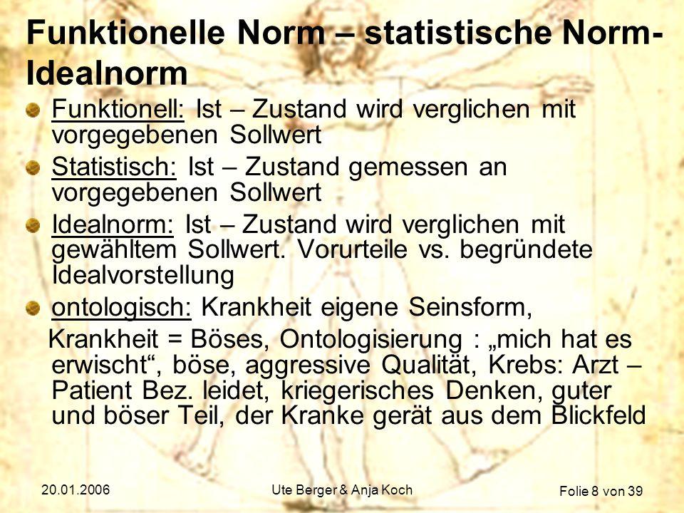 Folie 9 von 39 20.01.2006Ute Berger & Anja Koch Zusammenfassung es ergeben sich Probleme, wenn man Krankheit durch Normabweichungen ersetzt im Sinne der statistischen Norm gibt es normabweichendes Verhalten (z.B.