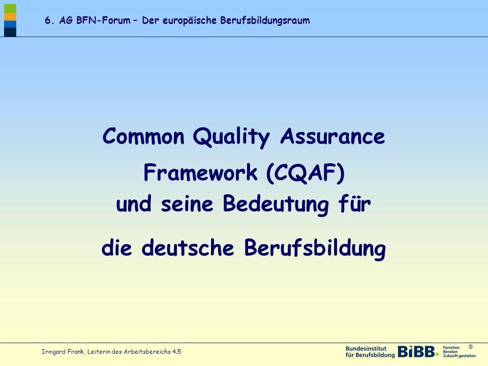® 6. AG BFN-Forum – Der europäische Berufsbildungsraum Irmgard Frank, Leiterin des Arbeitsbereichs 4.5 Common Quality Assurance Framework (CQAF) und s