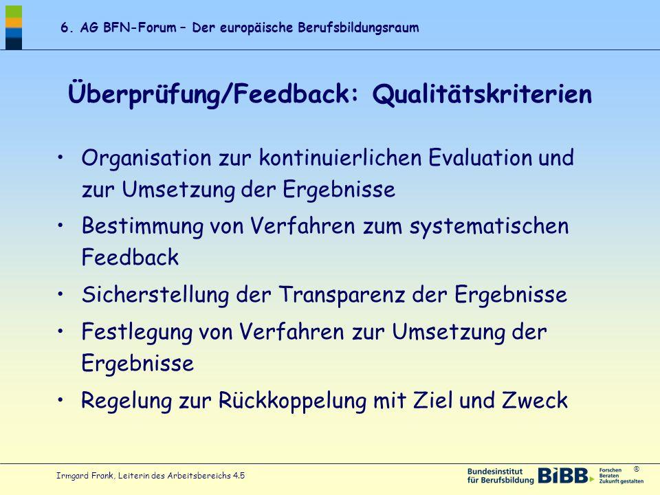 ® 6. AG BFN-Forum – Der europäische Berufsbildungsraum Irmgard Frank, Leiterin des Arbeitsbereichs 4.5 Überprüfung/Feedback: Qualitätskriterien Organi