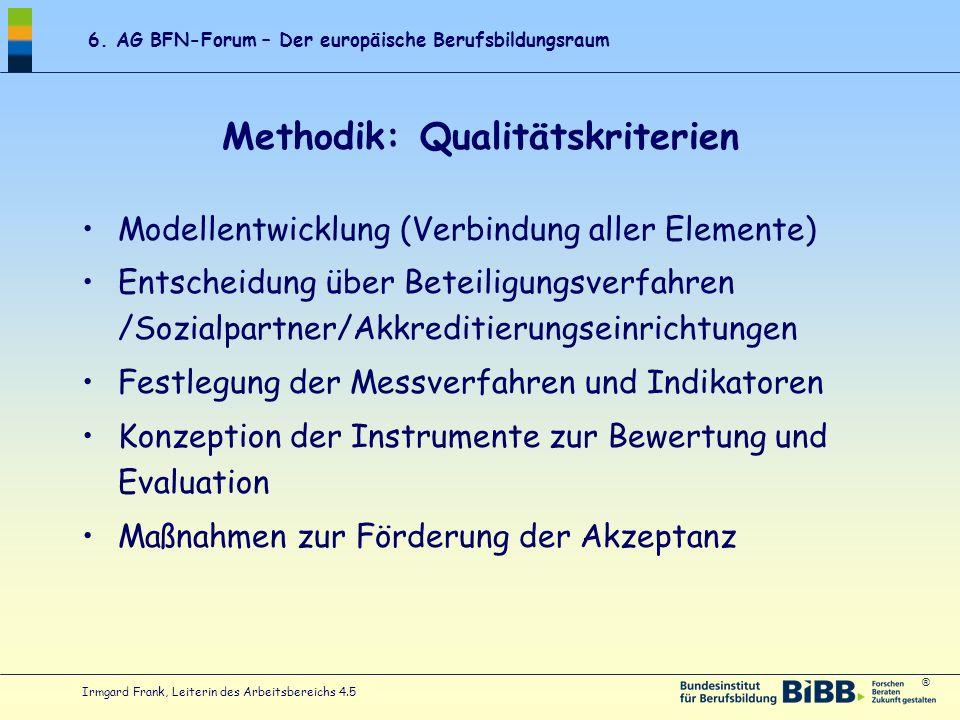 ® 6. AG BFN-Forum – Der europäische Berufsbildungsraum Irmgard Frank, Leiterin des Arbeitsbereichs 4.5 Methodik: Qualitätskriterien Modellentwicklung