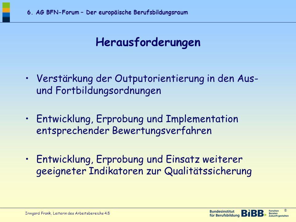 ® 6. AG BFN-Forum – Der europäische Berufsbildungsraum Irmgard Frank, Leiterin des Arbeitsbereichs 4.5 Herausforderungen Verstärkung der Outputorienti