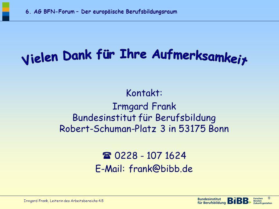 ® 6. AG BFN-Forum – Der europäische Berufsbildungsraum Irmgard Frank, Leiterin des Arbeitsbereichs 4.5 Kontakt: Irmgard Frank Bundesinstitut für Beruf