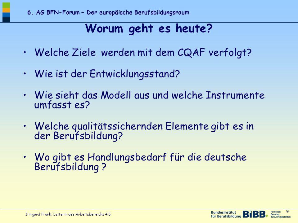 ® 6. AG BFN-Forum – Der europäische Berufsbildungsraum Irmgard Frank, Leiterin des Arbeitsbereichs 4.5 Worum geht es heute? Welche Ziele werden mit de