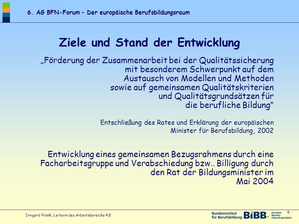 ® 6. AG BFN-Forum – Der europäische Berufsbildungsraum Irmgard Frank, Leiterin des Arbeitsbereichs 4.5 Ziele und Stand der Entwicklung Förderung der Z